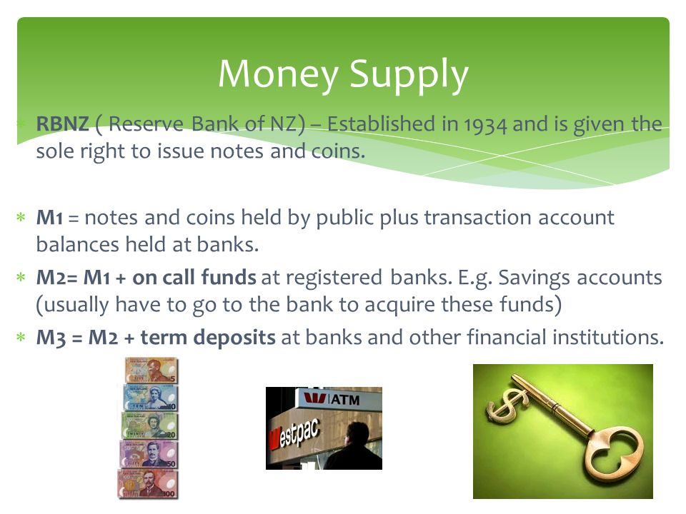 Money Supply RBNZ ( Reserve Bank of NZ) – Established in 1934 and is given the sole right to issue notes and coins.