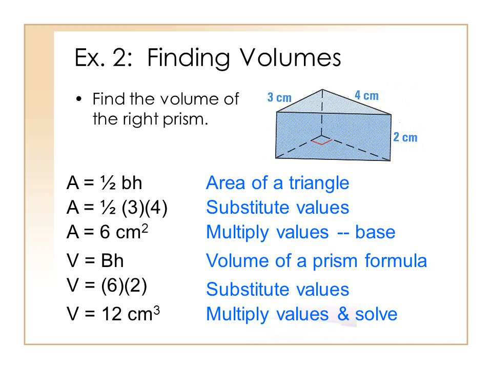 Ex. 2: Finding Volumes A = ½ bh Area of a triangle A = ½ (3)(4)