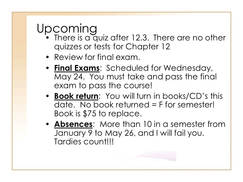 Upcoming There is a quiz after There are no other quizzes or tests for Chapter 12. Review for final exam.
