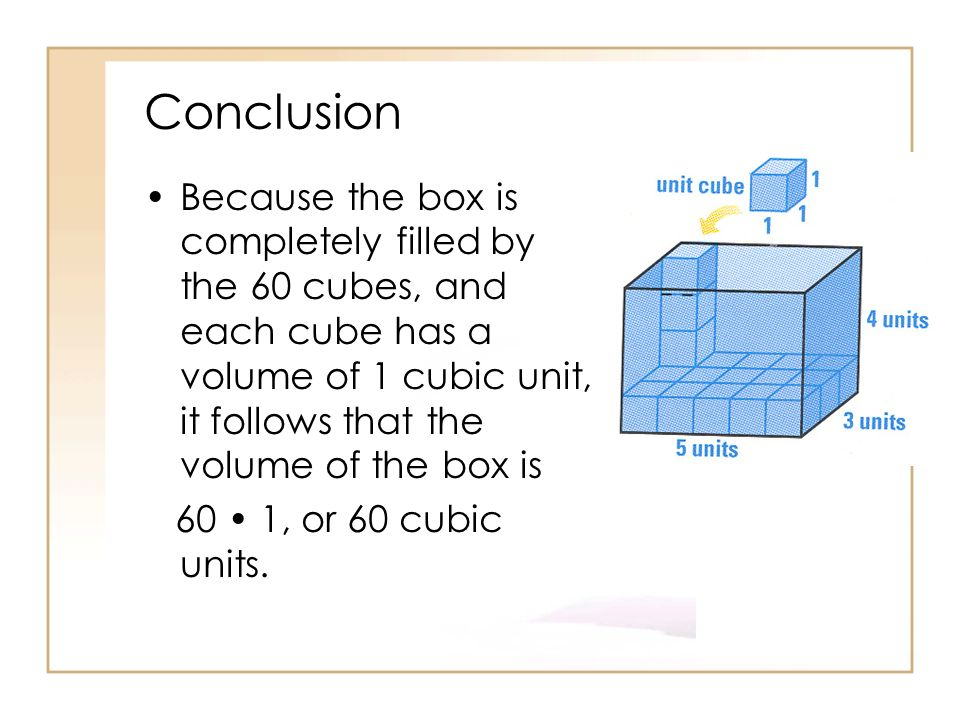 Conclusion Because the box is completely filled by the 60 cubes, and each cube has a volume of 1 cubic unit, it follows that the volume of the box is.