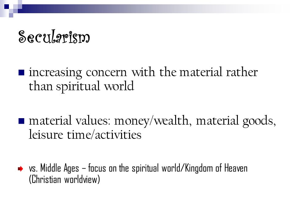 Secularism increasing concern with the material rather than spiritual world. material values: money/wealth, material goods, leisure time/activities.
