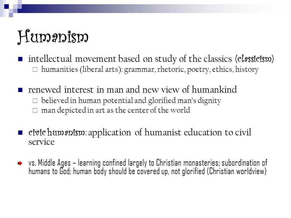 Humanism intellectual movement based on study of the classics (classicism) humanities (liberal arts): grammar, rhetoric, poetry, ethics, history.
