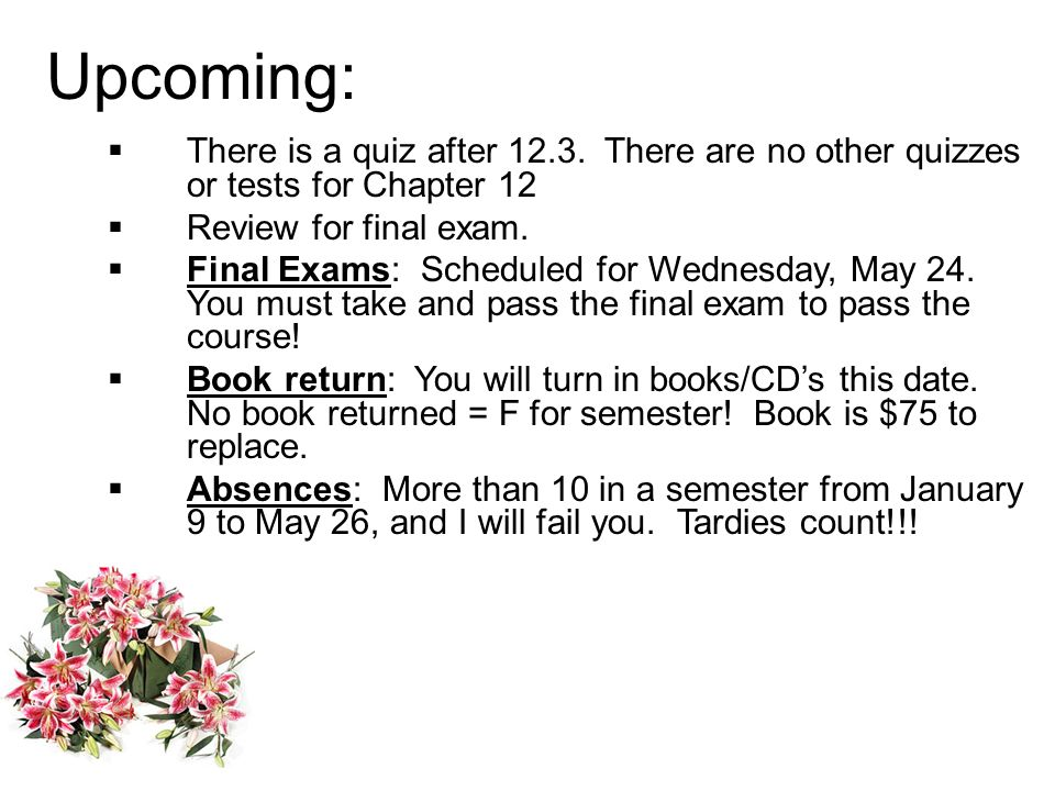 Upcoming:There is a quiz after 12.3. There are no other quizzes or tests for Chapter 12. Review for final exam.