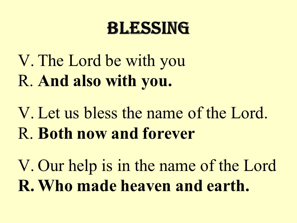 Blessing V. The Lord be with you R. And also with you.