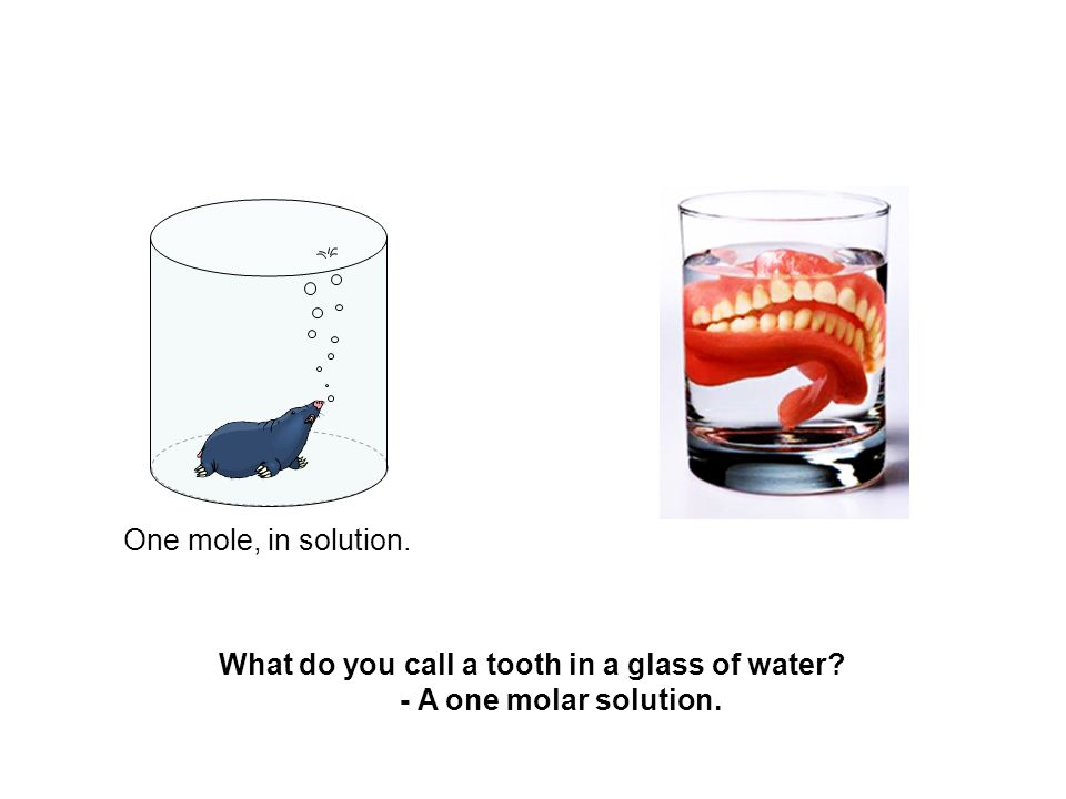 What do you call a tooth in a glass of water - A one molar solution.