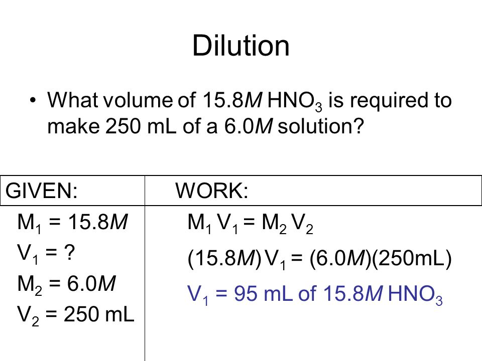Dilution What volume of 15.8M HNO3 is required to make 250 mL of a 6.0M solution GIVEN: M1 = 15.8M.