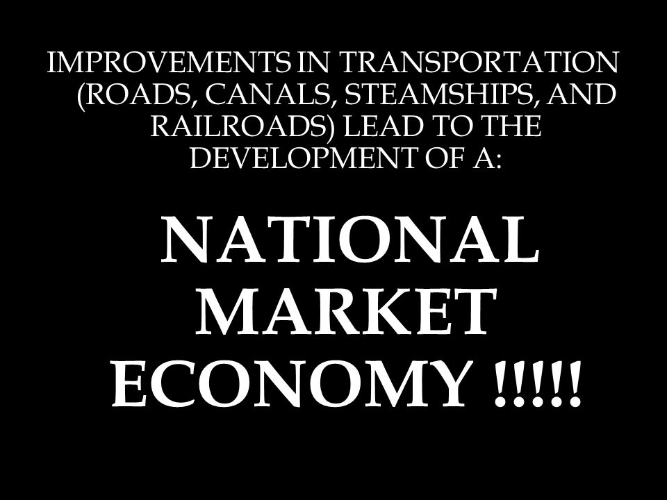 IMPROVEMENTS IN TRANSPORTATION (ROADS, CANALS, STEAMSHIPS, AND RAILROADS) LEAD TO THE DEVELOPMENT OF A: NATIONAL MARKET ECONOMY !!!!!