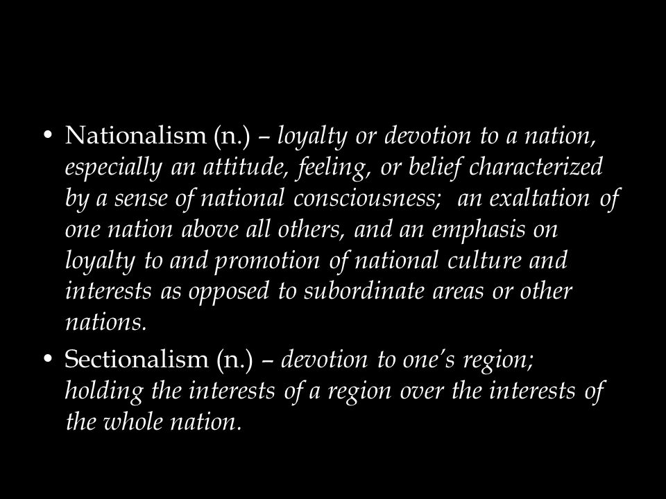 Nationalism (n.) – loyalty or devotion to a nation, especially an attitude, feeling, or belief characterized by a sense of national consciousness; an exaltation of one nation above all others, and an emphasis on loyalty to and promotion of national culture and interests as opposed to subordinate areas or other nations.