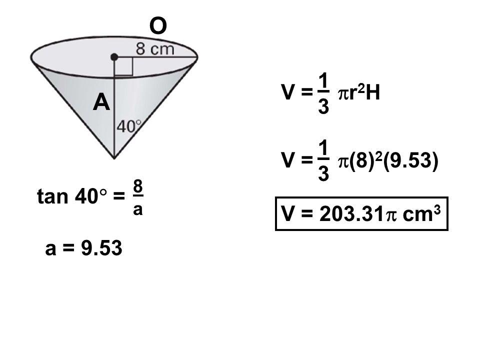 O A 1 V = r2H 3 1 V = (8)2(9.53) 3 tan 40 = V = 203.31 cm3