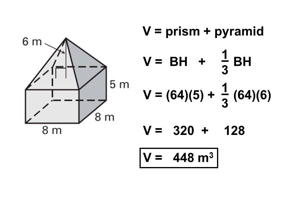 V = prism + pyramid 1 3 V = BH + BH 1 3 V = (64)(5) + (64)(6) V = 320 + 128 V = 448 m3