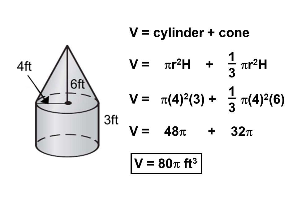 V = cylinder + cone 1. 3. V = r2H + r2H. 1. 3. V = (4)2(3) + (4)2(6) V = 48 +