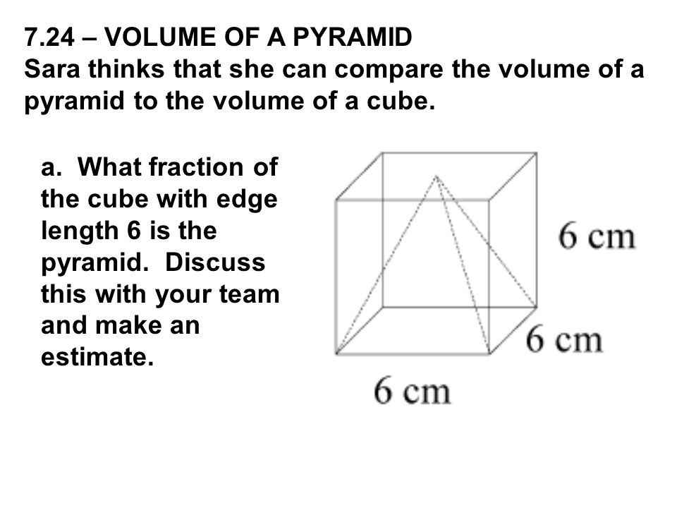 7.24 – VOLUME OF A PYRAMID Sara thinks that she can compare the volume of a pyramid to the volume of a cube.