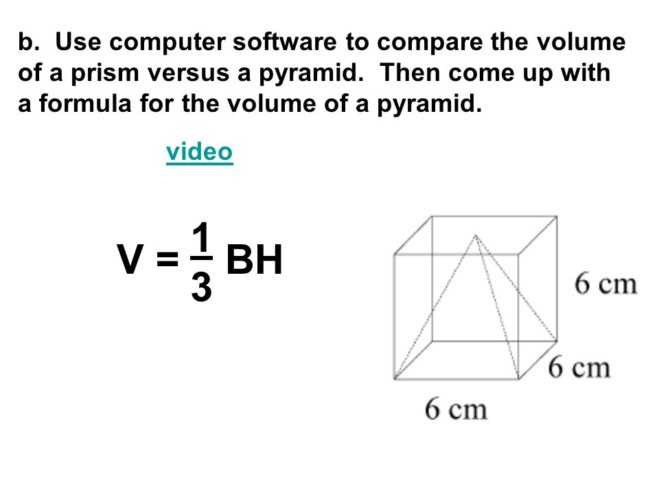 b. Use computer software to compare the volume of a prism versus a pyramid. Then come up with a formula for the volume of a pyramid.