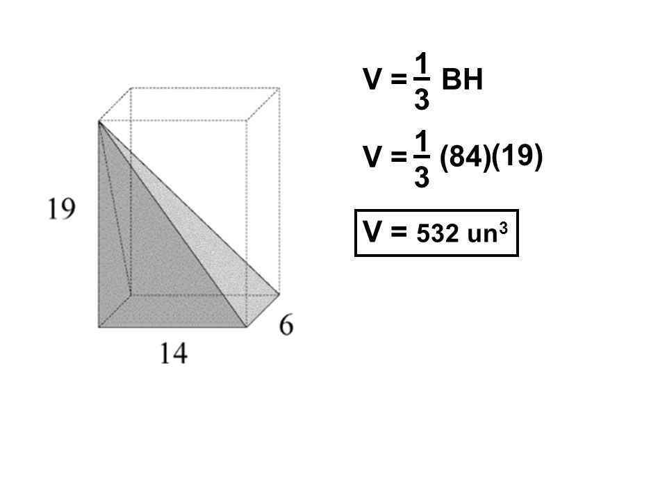 1 3 V = BH 1 3 V = (84) (19) V = 532 un3