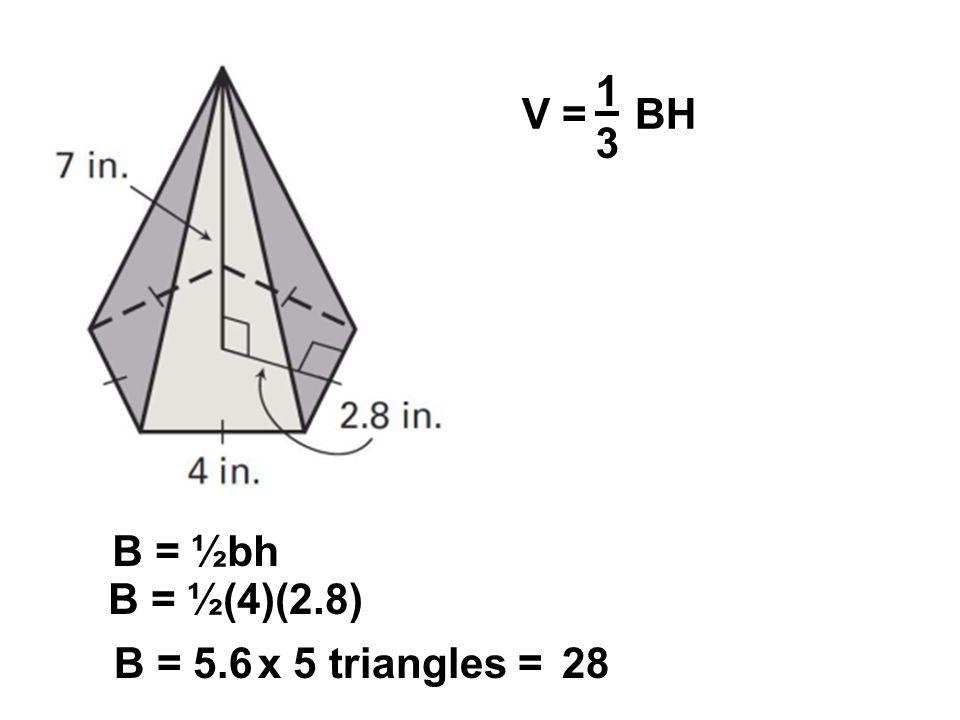 1 3 V = BH B = ½bh B = ½(4)(2.8) B = 5.6 x 5 triangles = 28