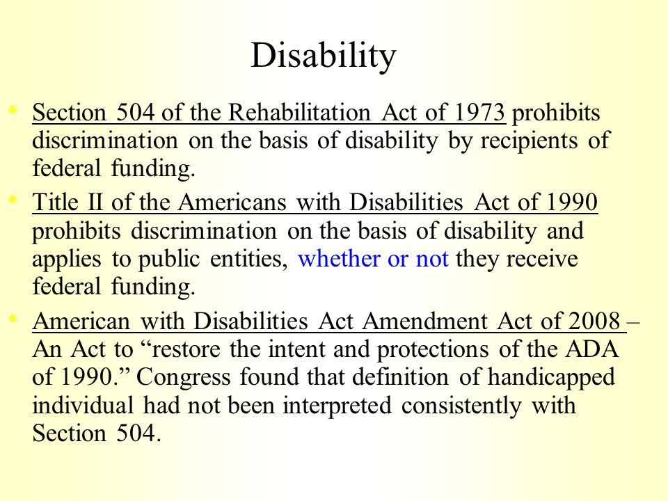 Disability Section 504 of the Rehabilitation Act of 1973 prohibits discrimination on the basis of disability by recipients of federal funding.