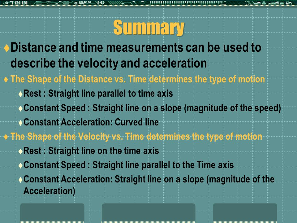 Summary Distance and time measurements can be used to describe the velocity and acceleration.