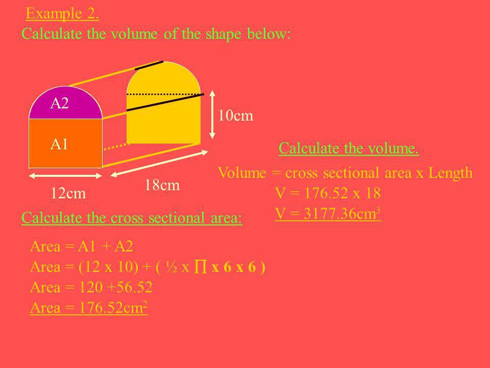 Example 2. Calculate the volume of the shape below: 12cm. 18cm. 10cm. A2. A1. Calculate the volume.