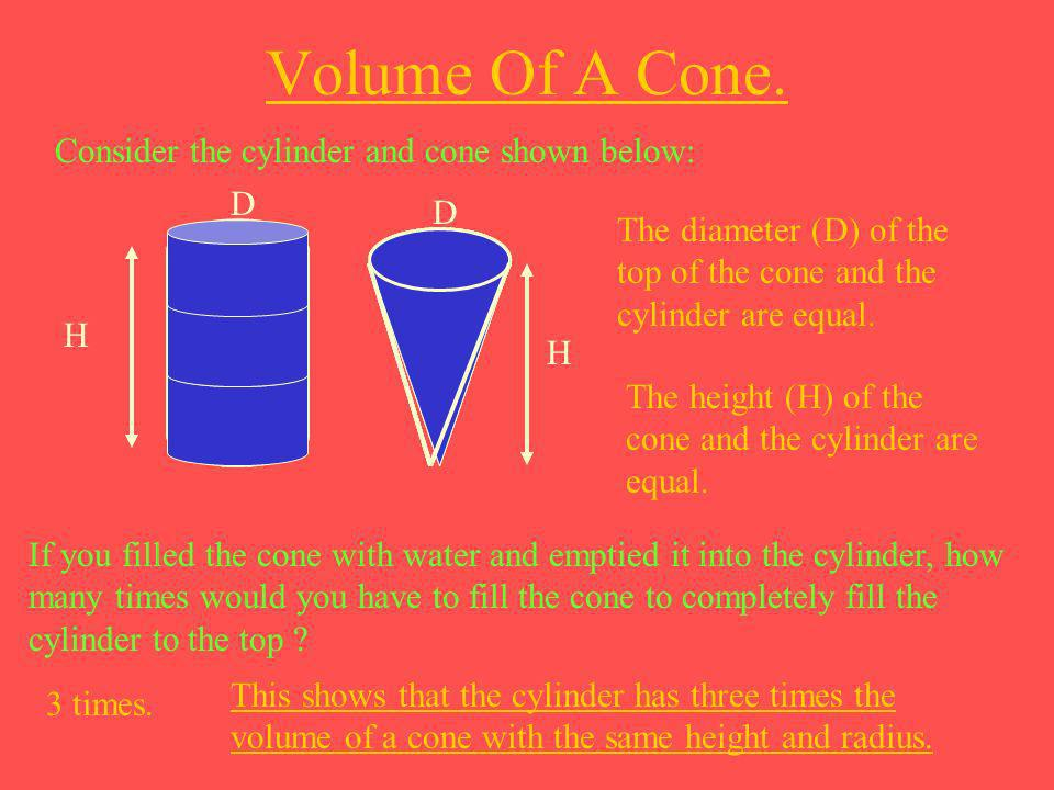 Volume Of A Cone. Consider the cylinder and cone shown below: D