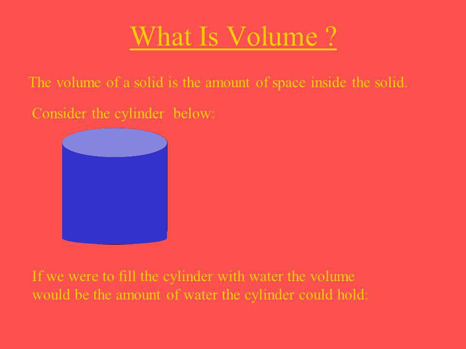 What Is Volume The volume of a solid is the amount of space inside the solid. Consider the cylinder below: