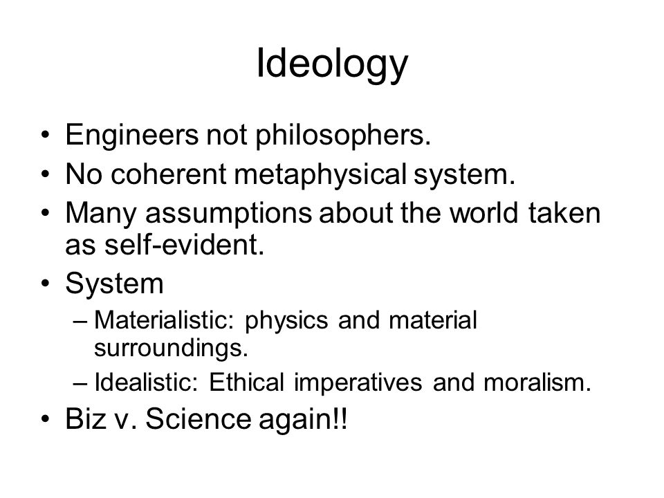 Ideology Engineers not philosophers. No coherent metaphysical system.