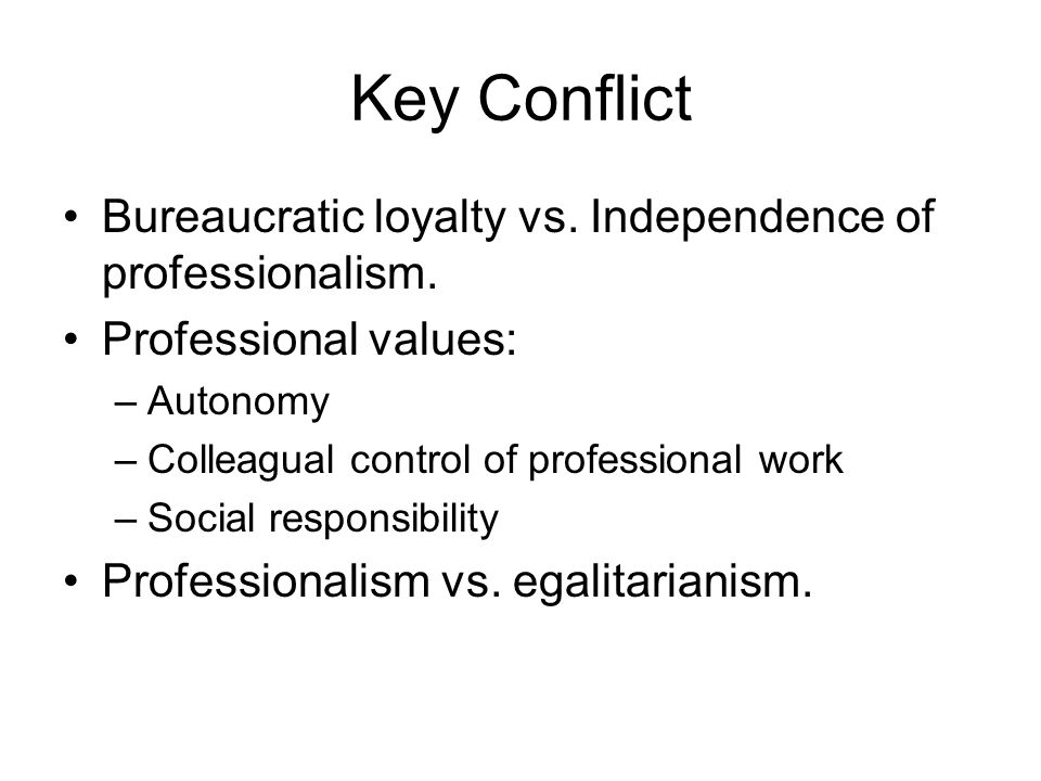 Key Conflict Bureaucratic loyalty vs. Independence of professionalism.
