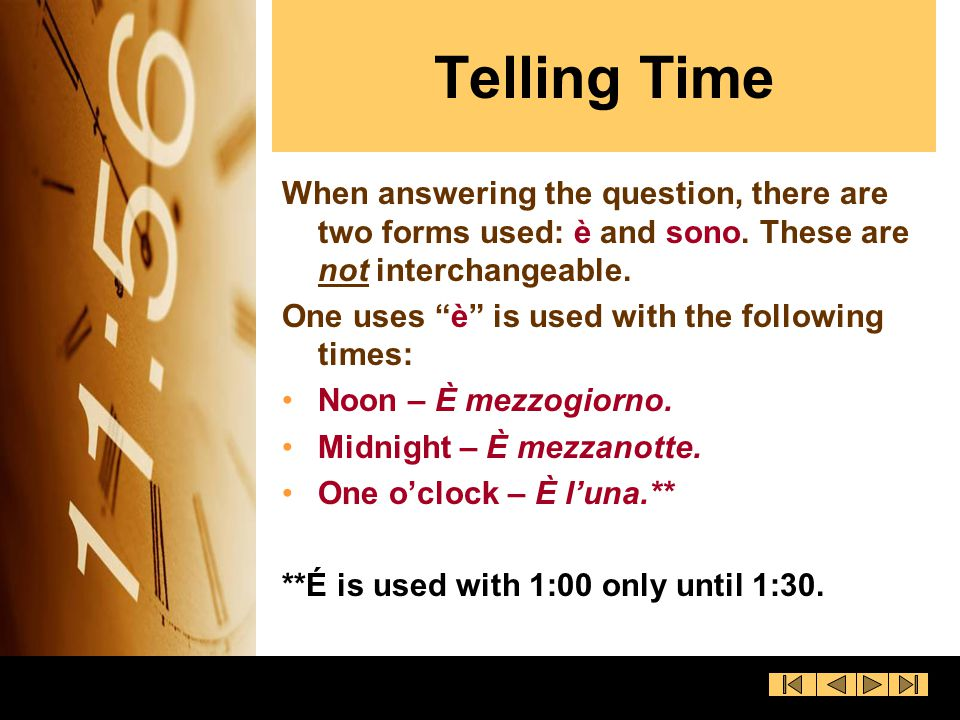 Telling Time When answering the question, there are two forms used: è and sono. These are not interchangeable.