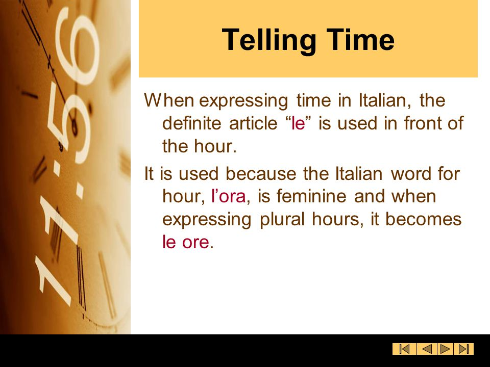 Telling Time When expressing time in Italian, the definite article le is used in front of the hour.