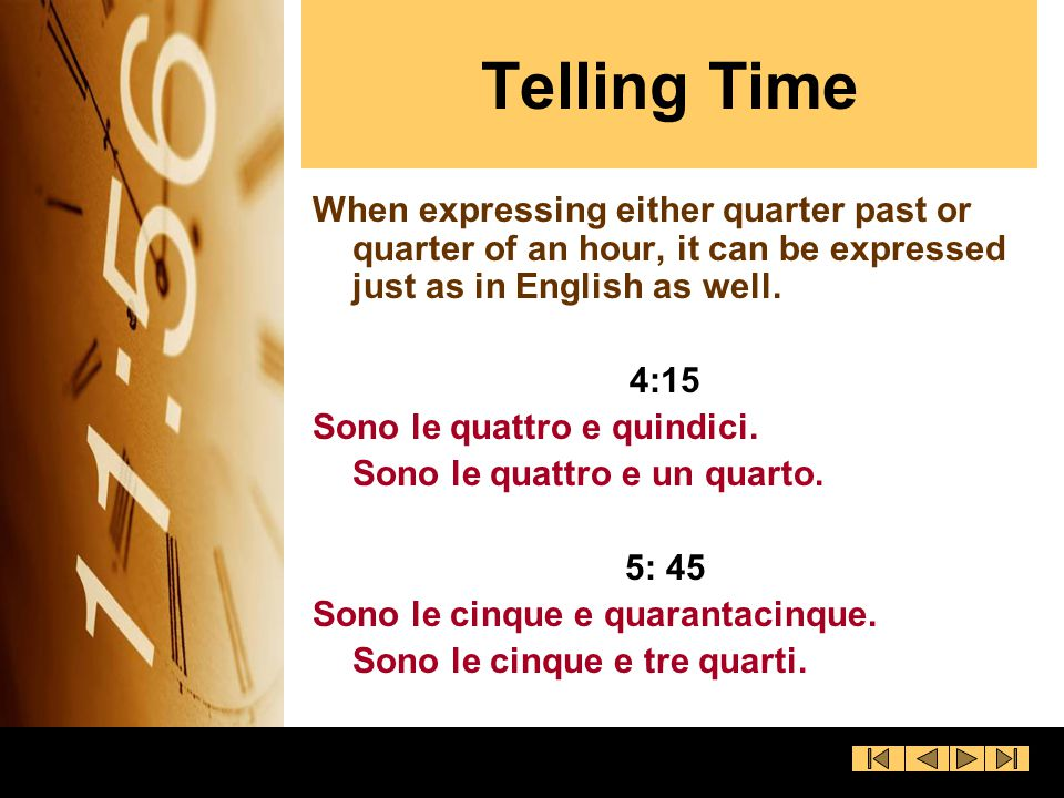 Telling Time When expressing either quarter past or quarter of an hour, it can be expressed just as in English as well.