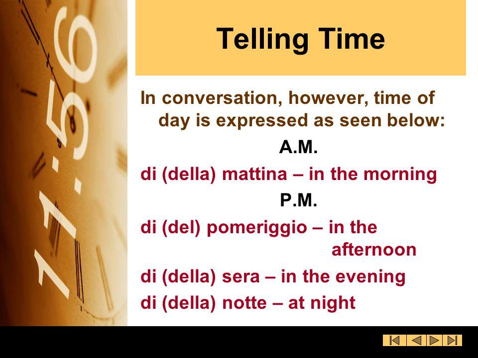 Telling Time In conversation, however, time of day is expressed as seen below: A.M. di (della) mattina – in the morning.
