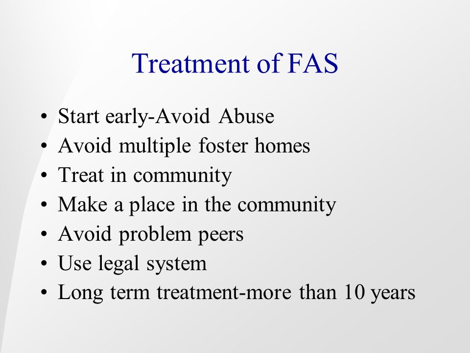 Treatment of FAS Start early-Avoid Abuse Avoid multiple foster homes