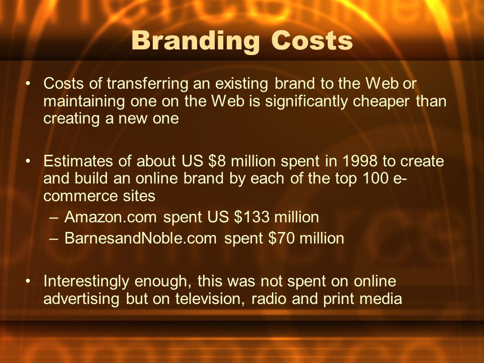 Branding Costs Costs of transferring an existing brand to the Web or maintaining one on the Web is significantly cheaper than creating a new one.