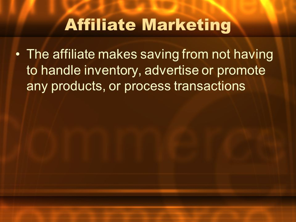 Affiliate Marketing The affiliate makes saving from not having to handle inventory, advertise or promote any products, or process transactions.
