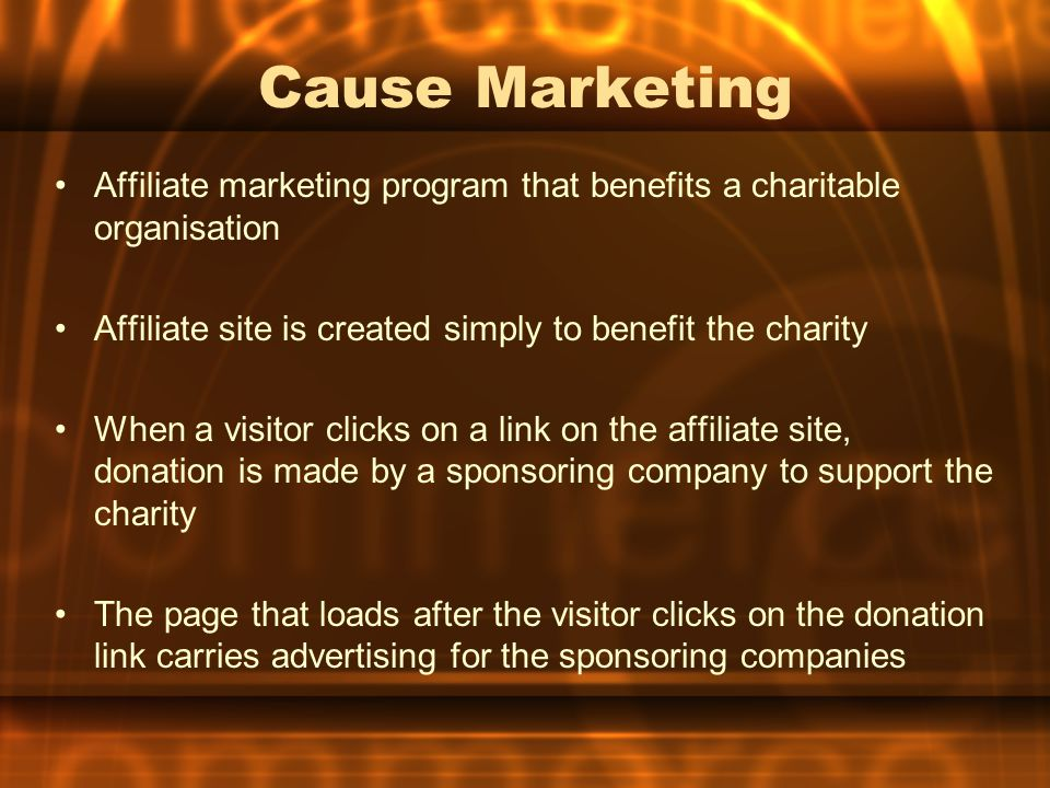 Cause Marketing Affiliate marketing program that benefits a charitable organisation. Affiliate site is created simply to benefit the charity.