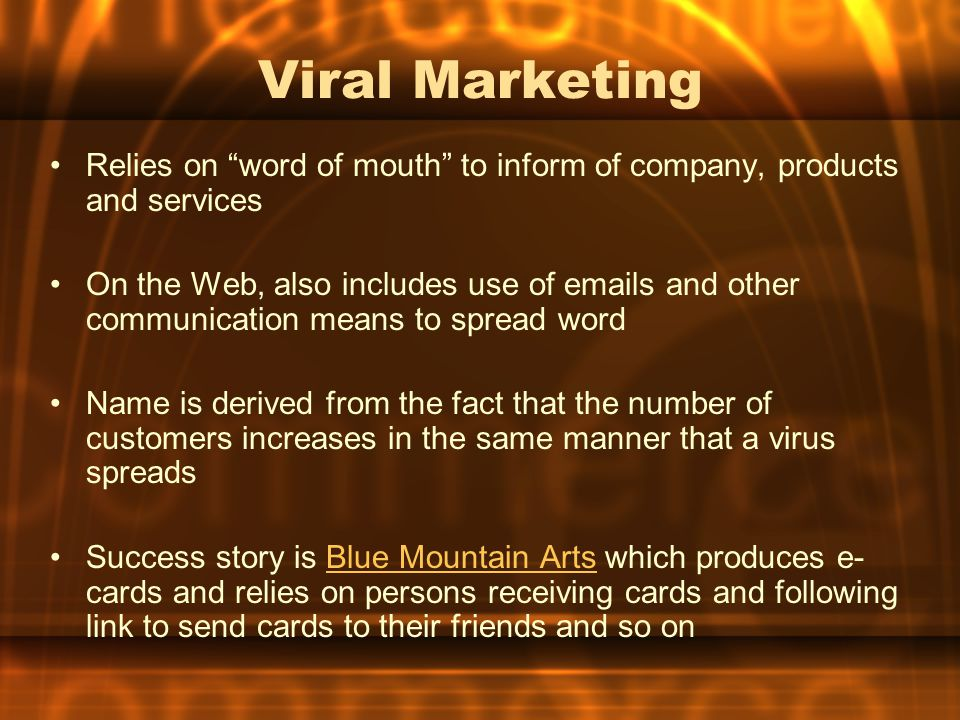 Viral Marketing Relies on word of mouth to inform of company, products and services.