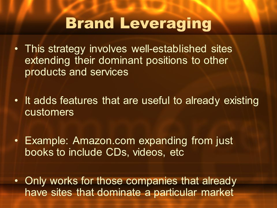 Brand Leveraging This strategy involves well-established sites extending their dominant positions to other products and services.