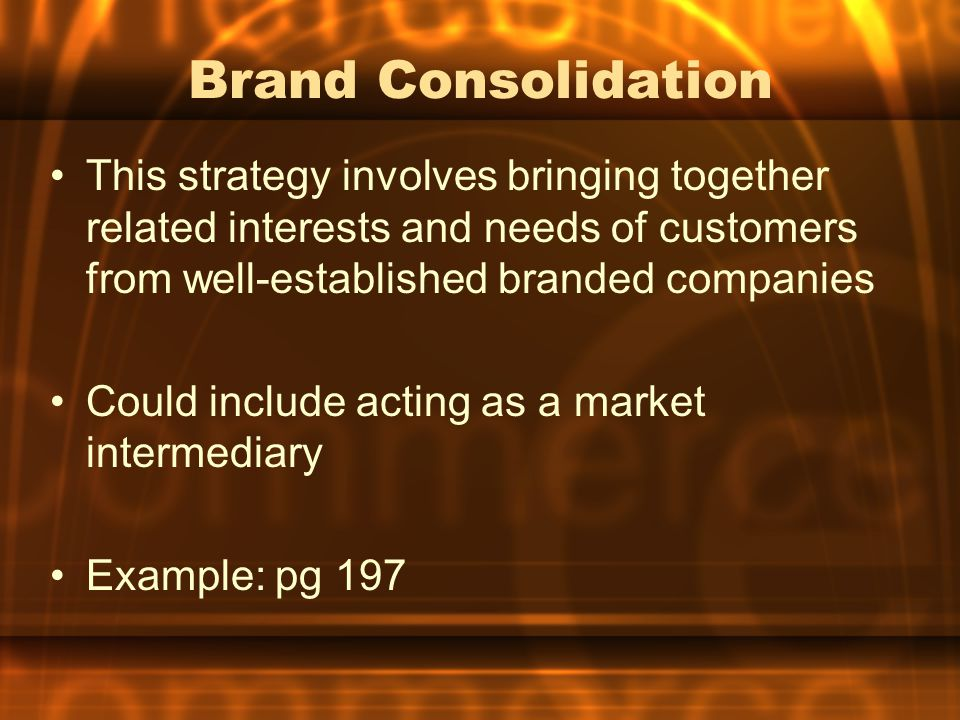 Brand Consolidation This strategy involves bringing together related interests and needs of customers from well-established branded companies.