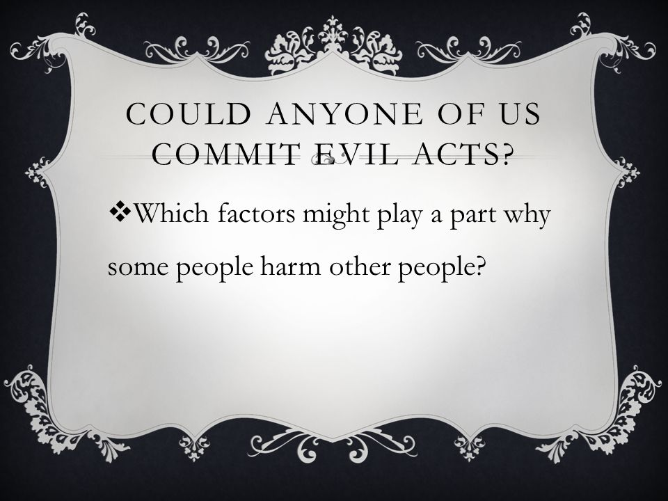 Could anyone of us commit evil acts