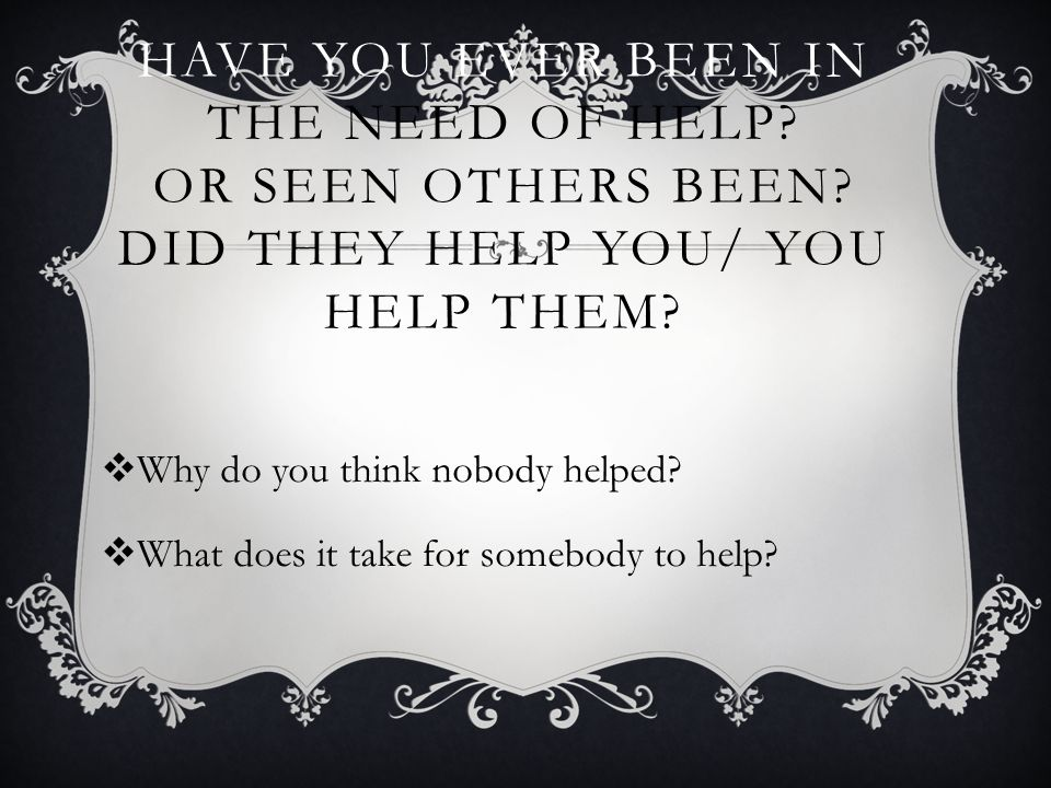 Have you ever been in the need of help. Or seen others been