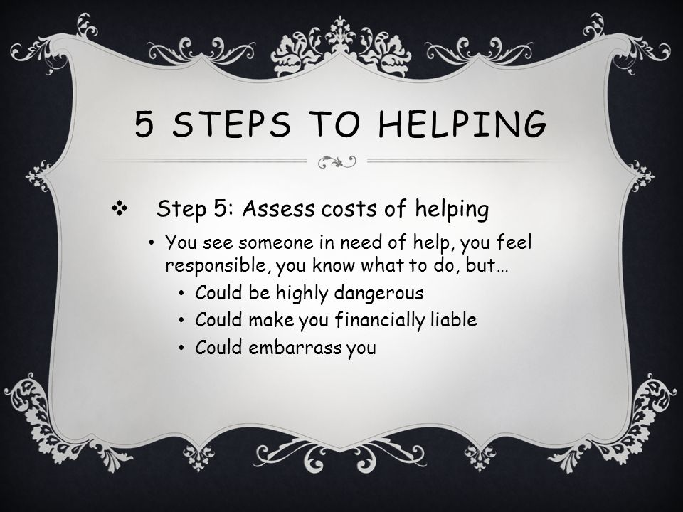 5 Steps to Helping Step 5: Assess costs of helping