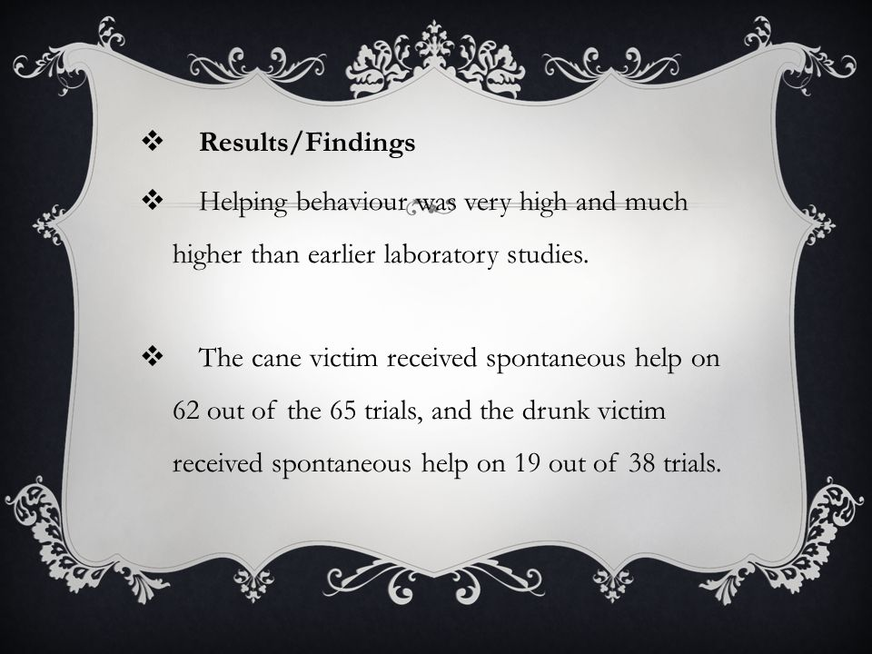 Results/Findings Helping behaviour was very high and much higher than earlier laboratory studies.