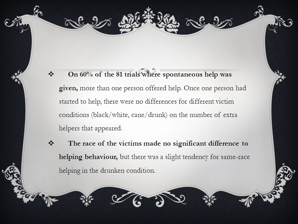 On 60% of the 81 trials where spontaneous help was given, more than one person offered help. Once one person had started to help, there were no differences for different victim conditions (black/white, cane/drunk) on the number of extra helpers that appeared.