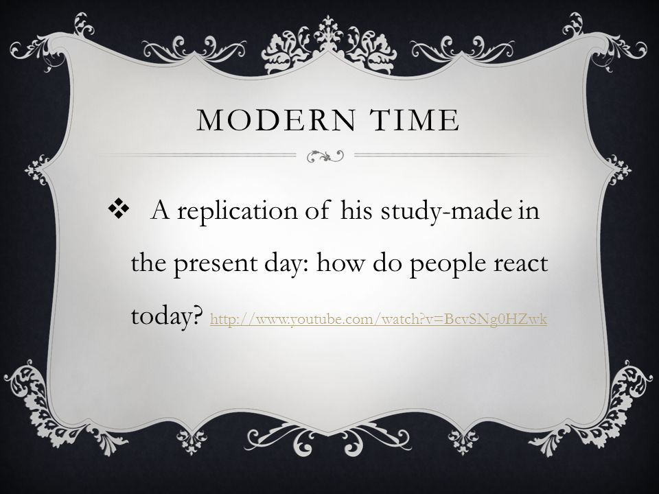 Modern time A replication of his study-made in the present day: how do people react today.