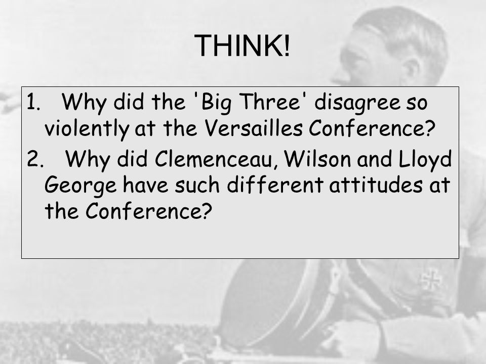 THINK! 1. Why did the Big Three disagree so violently at the Versailles Conference