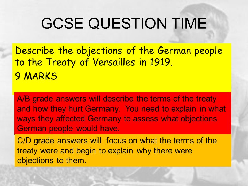 GCSE QUESTION TIME Describe the objections of the German people to the Treaty of Versailles in 1919. 9 MARKS