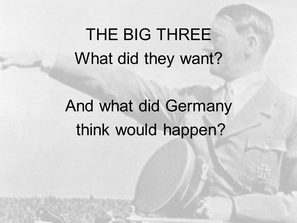 THE BIG THREE What did they want And what did Germany think would happen