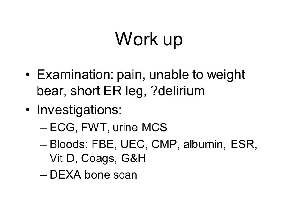 Work up Examination: pain, unable to weight bear, short ER leg, delirium. Investigations: ECG, FWT, urine MCS.
