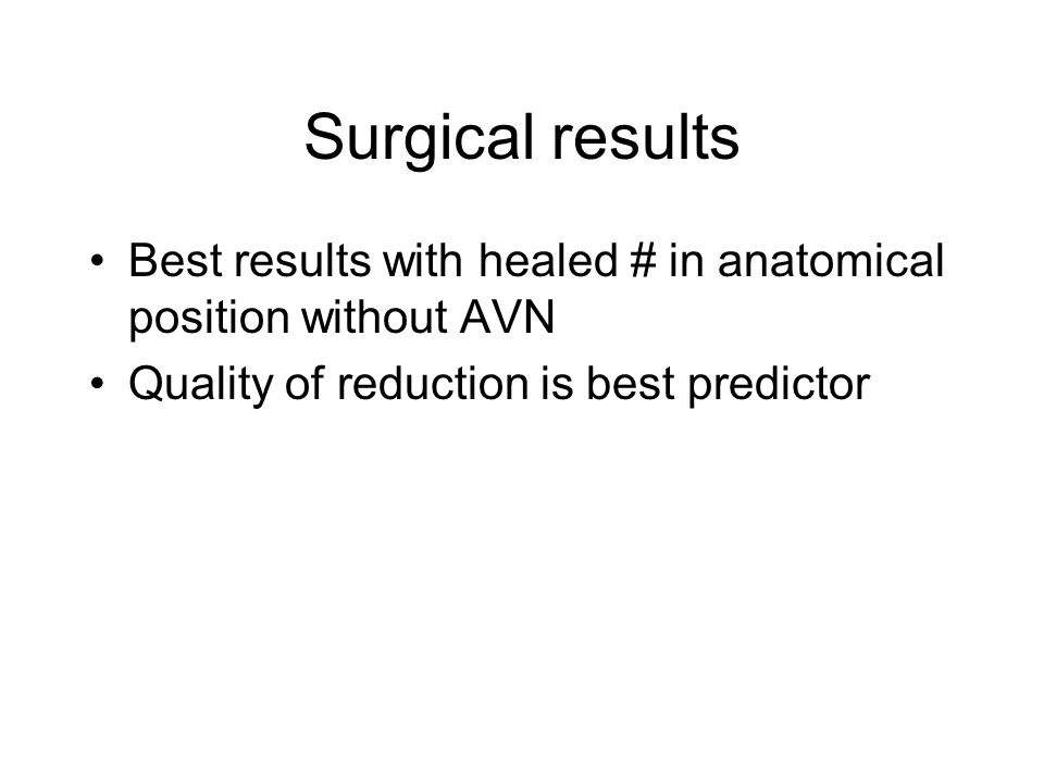 Surgical results Best results with healed # in anatomical position without AVN.