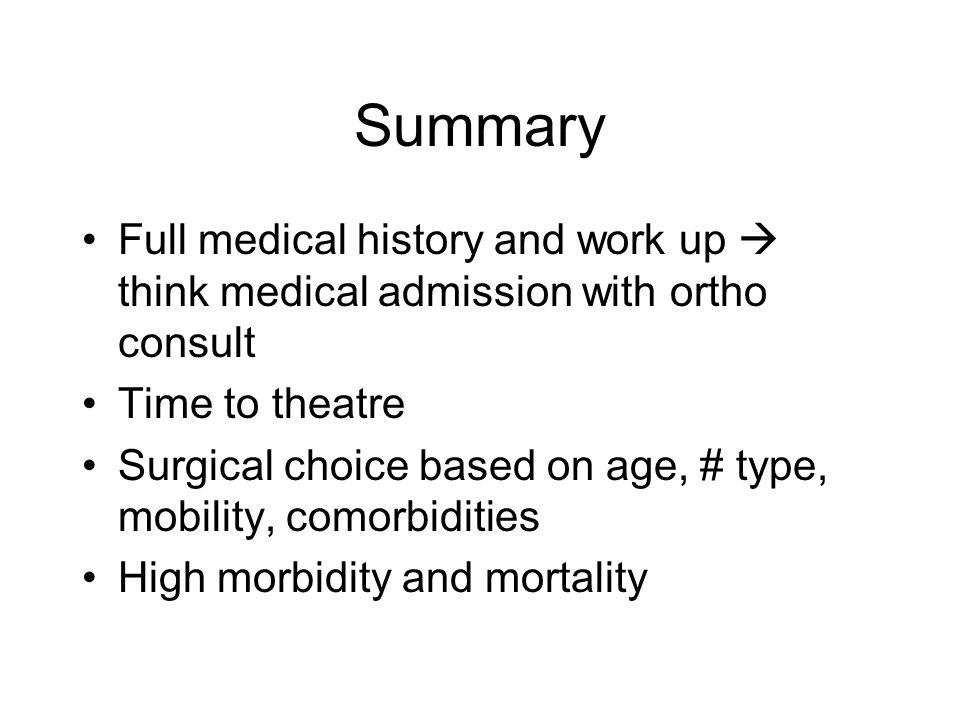 Summary Full medical history and work up  think medical admission with ortho consult. Time to theatre.
