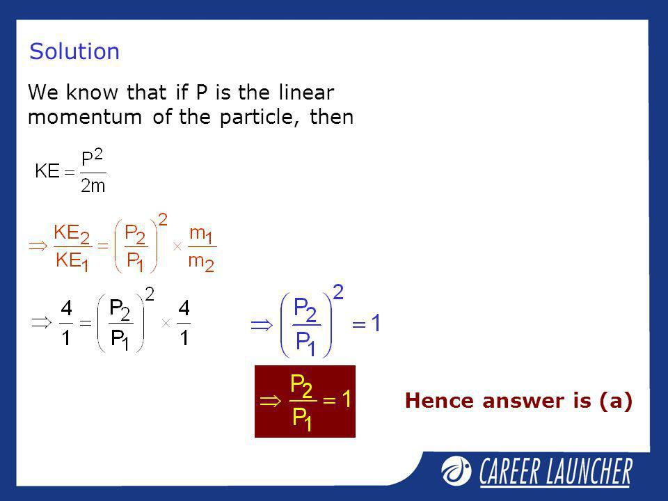 Solution We know that if P is the linear momentum of the particle, then Hence answer is (a)